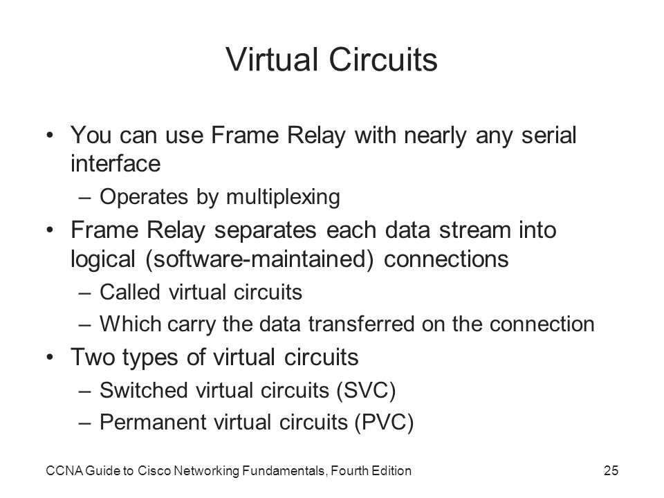 Virtual Circuits You can use Frame Relay with nearly any serial interface. Operates by multiplexing.