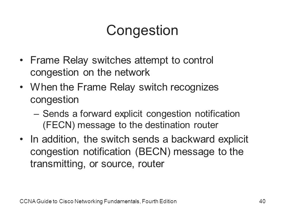 Congestion Frame Relay switches attempt to control congestion on the network. When the Frame Relay switch recognizes congestion.
