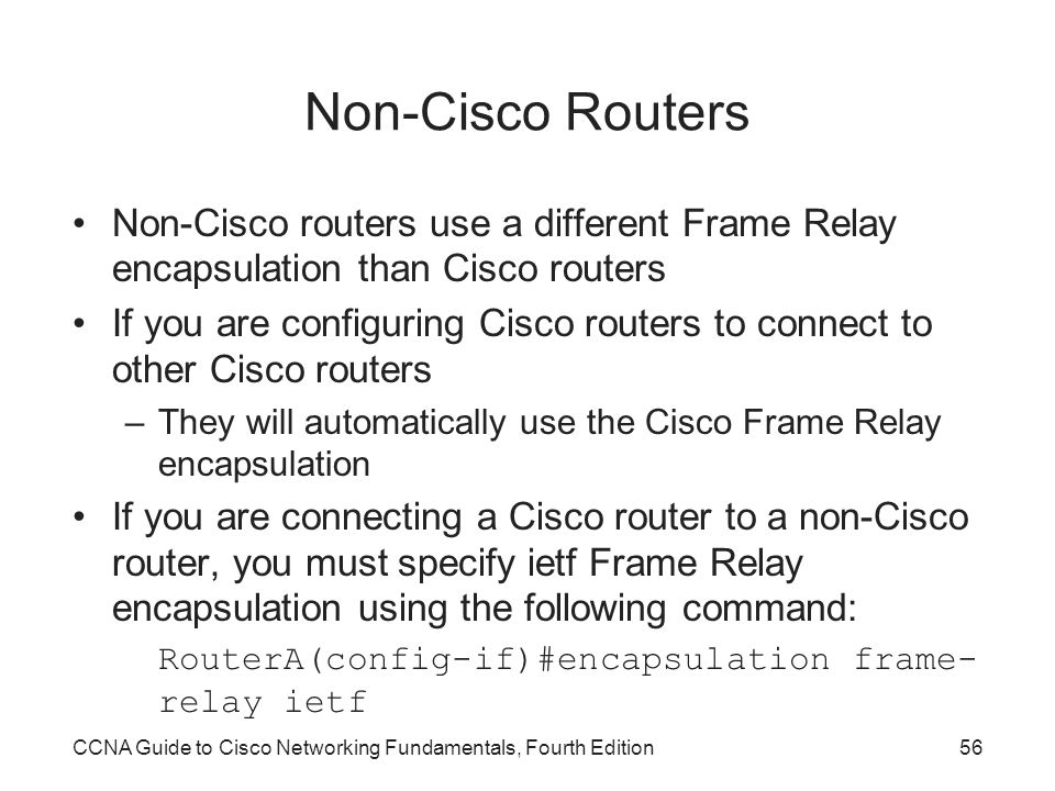 Non-Cisco Routers Non-Cisco routers use a different Frame Relay encapsulation than Cisco routers.
