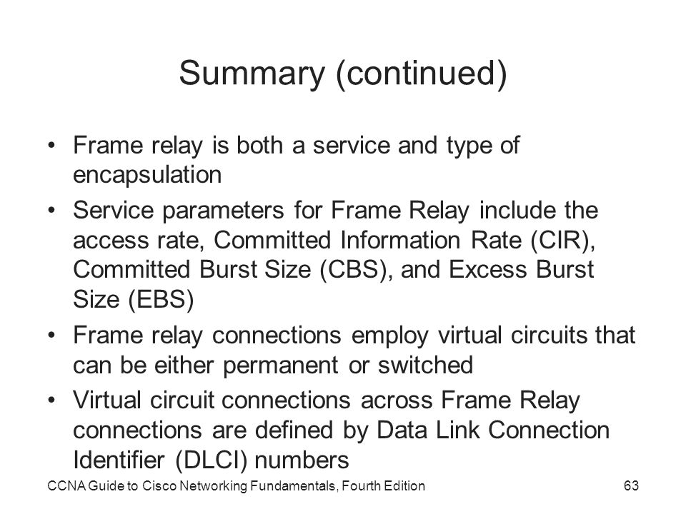 Summary (continued) Frame relay is both a service and type of encapsulation.