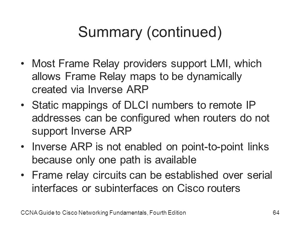 Summary (continued) Most Frame Relay providers support LMI, which allows Frame Relay maps to be dynamically created via Inverse ARP.