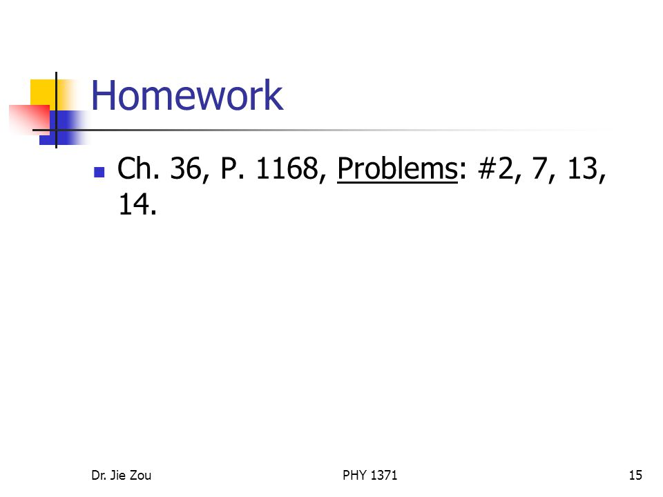 Homework Ch. 36, P. 1168, Problems: #2, 7, 13, 14. Dr. Jie Zou