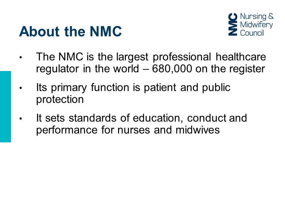 About the NMC The NMC is the largest professional healthcare regulator in the world – 680,000 on the register.