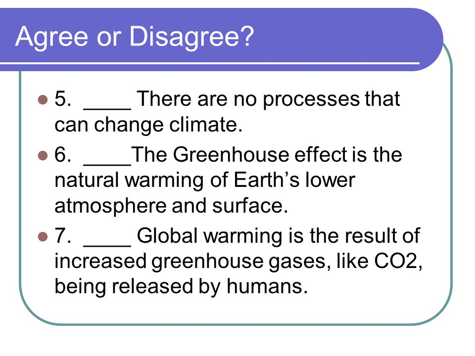 Agree or Disagree 5. ____ There are no processes that can change climate.