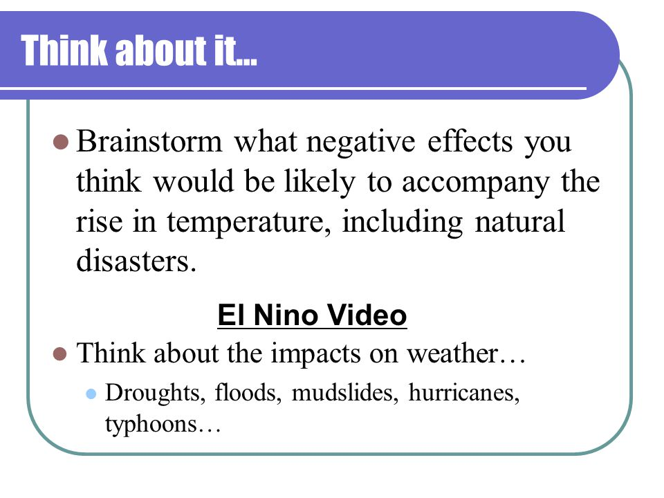 Think about it… Brainstorm what negative effects you think would be likely to accompany the rise in temperature, including natural disasters.