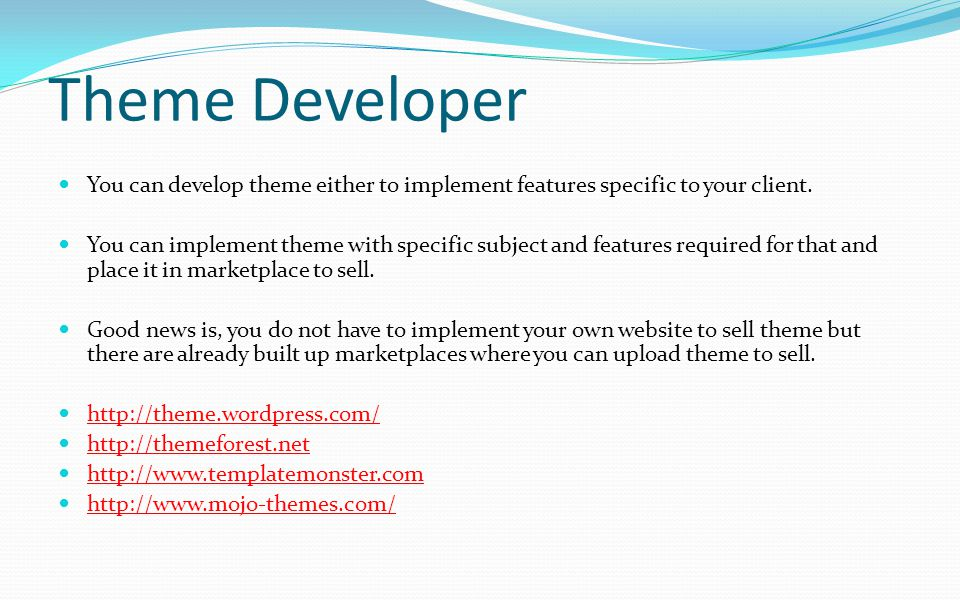 Theme Developer You can develop theme either to implement features specific to your client.