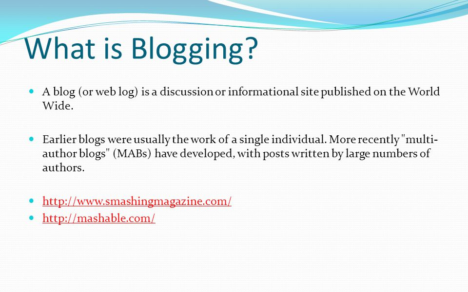 What is Blogging A blog (or web log) is a discussion or informational site published on the World Wide.
