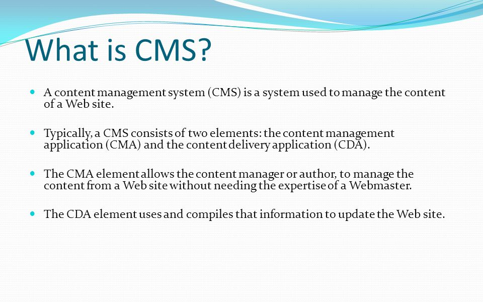 What is CMS A content management system (CMS) is a system used to manage the content of a Web site.