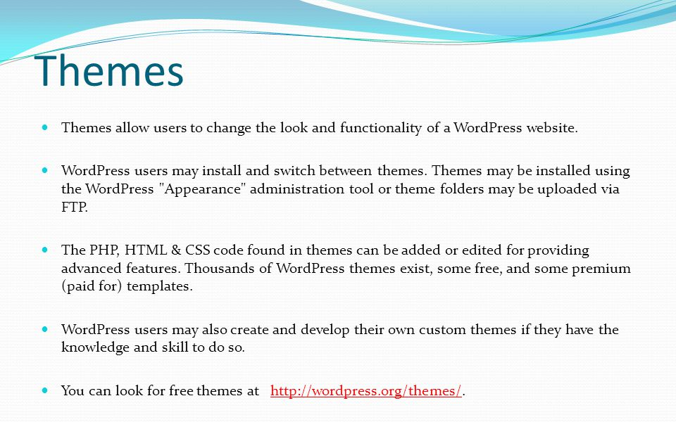 Themes Themes allow users to change the look and functionality of a WordPress website.