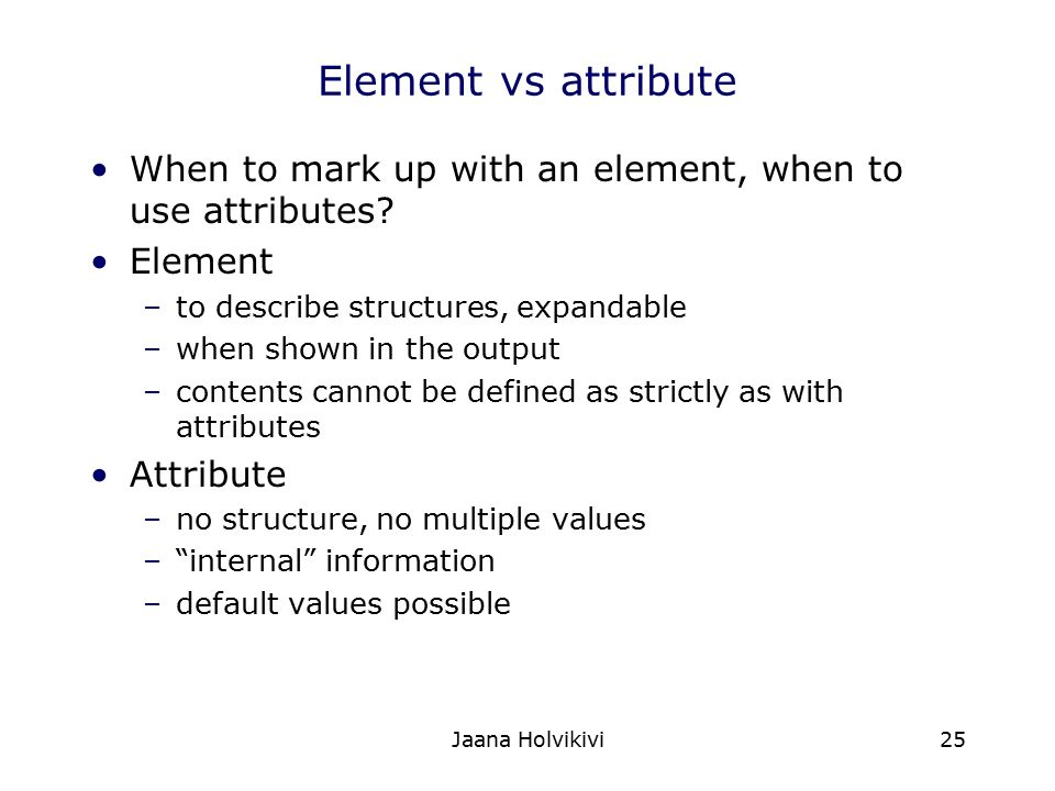 Element vs attribute When to mark up with an element, when to use attributes Element. to describe structures, expandable.