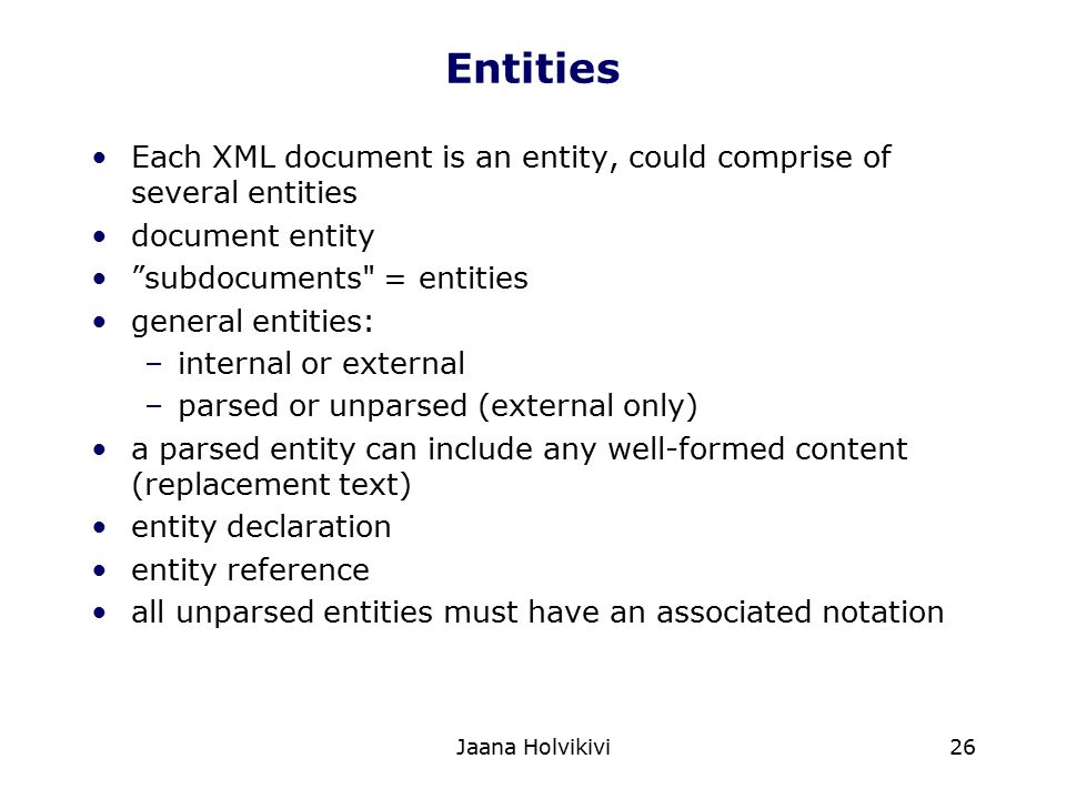 Entities Each XML document is an entity, could comprise of several entities. document entity. subdocuments = entities.