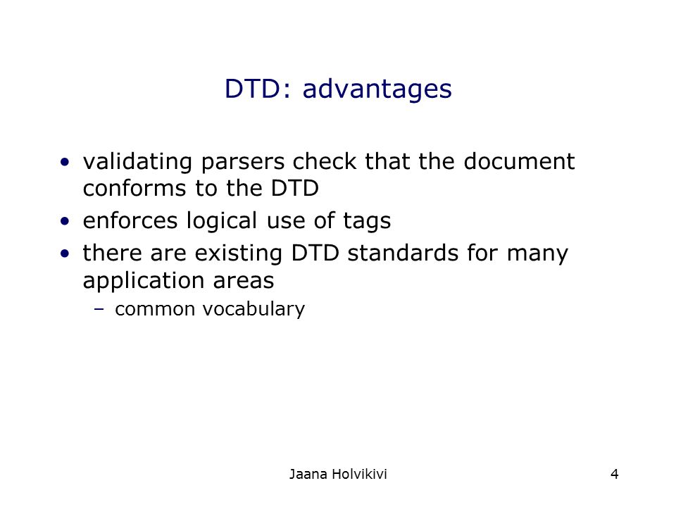DTD: advantages validating parsers check that the document conforms to the DTD. enforces logical use of tags.