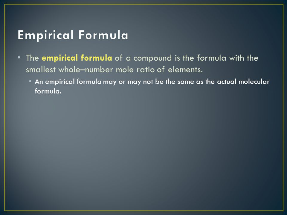 Empirical Formula The empirical formula of a compound is the formula with the smallest whole–number mole ratio of elements.