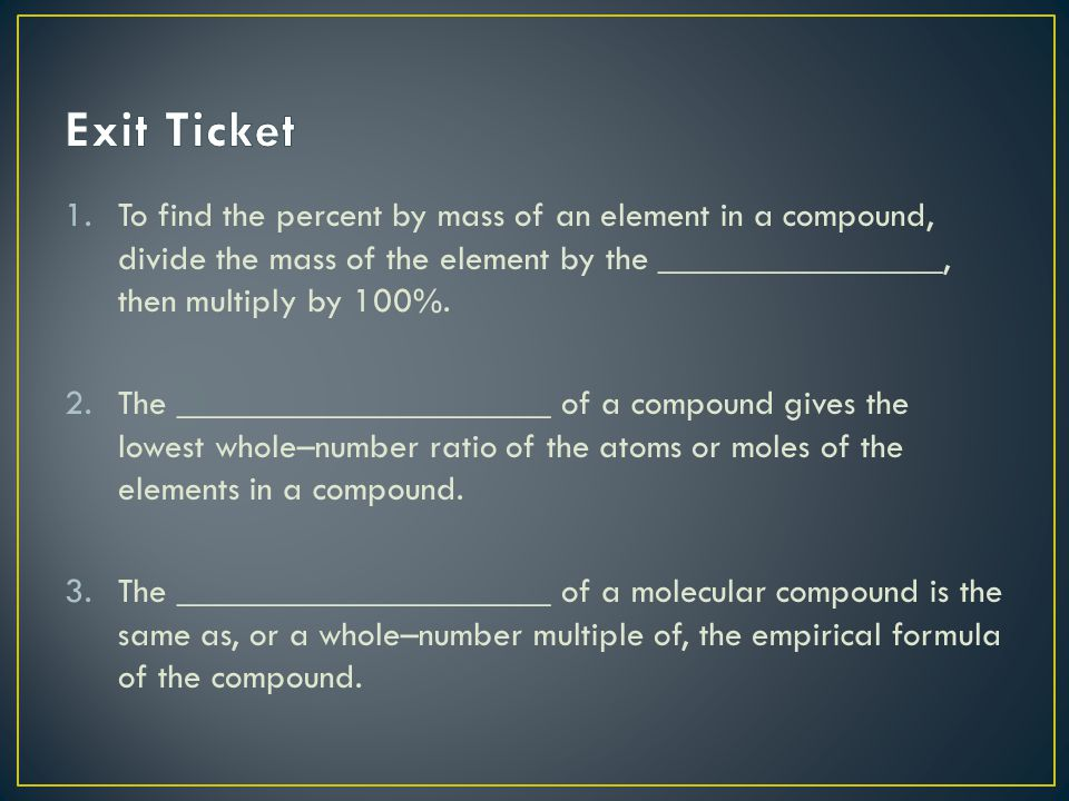 Exit Ticket To find the percent by mass of an element in a compound, divide the mass of the element by the ________________, then multiply by 100%.