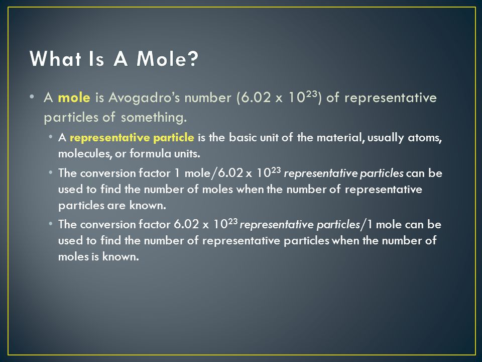 What Is A Mole A mole is Avogadro's number (6.02 x 1023) of representative particles of something.