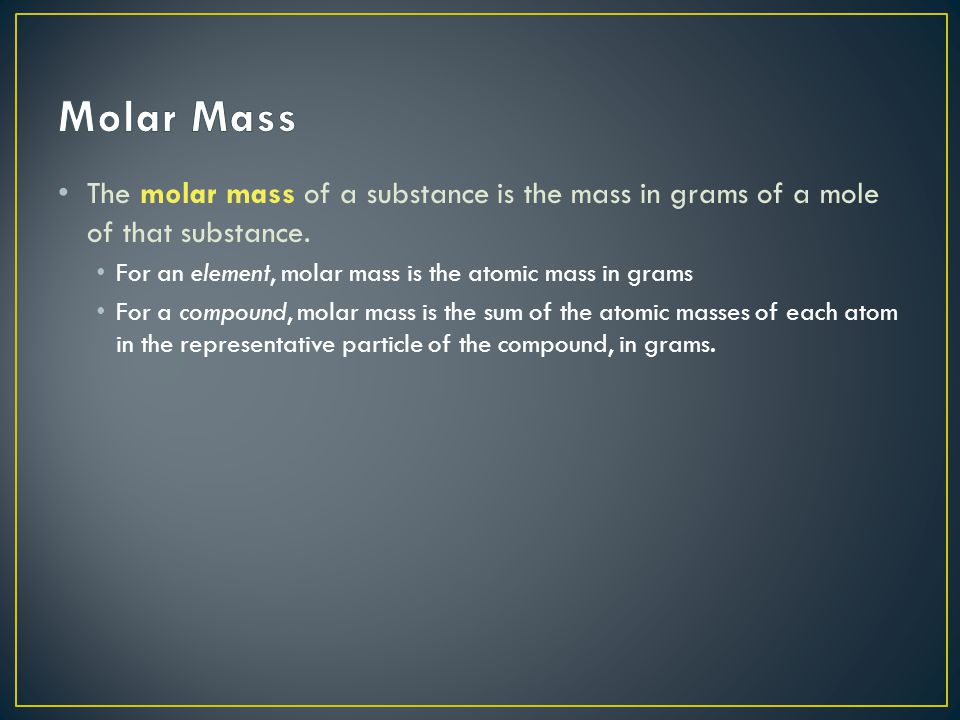Molar Mass The molar mass of a substance is the mass in grams of a mole of that substance. For an element, molar mass is the atomic mass in grams.