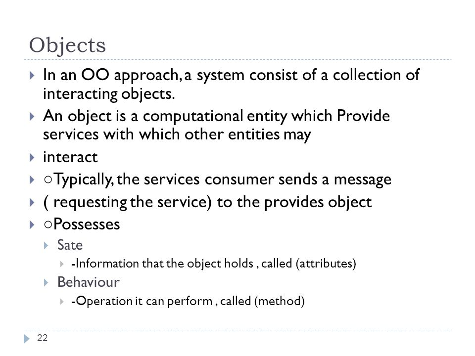 Objects In an OO approach, a system consist of a collection of interacting objects.