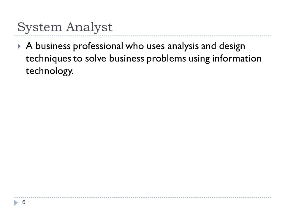 System Analyst A business professional who uses analysis and design techniques to solve business problems using information technology.