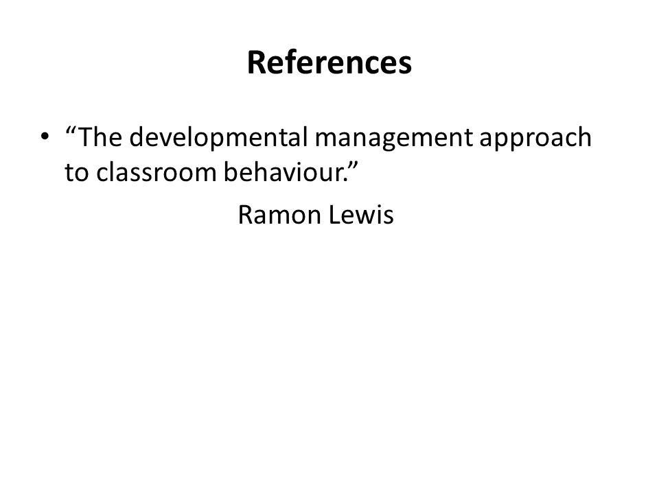References The developmental management approach to classroom behaviour. Ramon Lewis