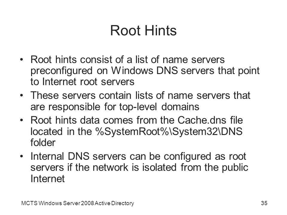 Root Hints Root hints consist of a list of name servers preconfigured on Windows DNS servers that point to Internet root servers.