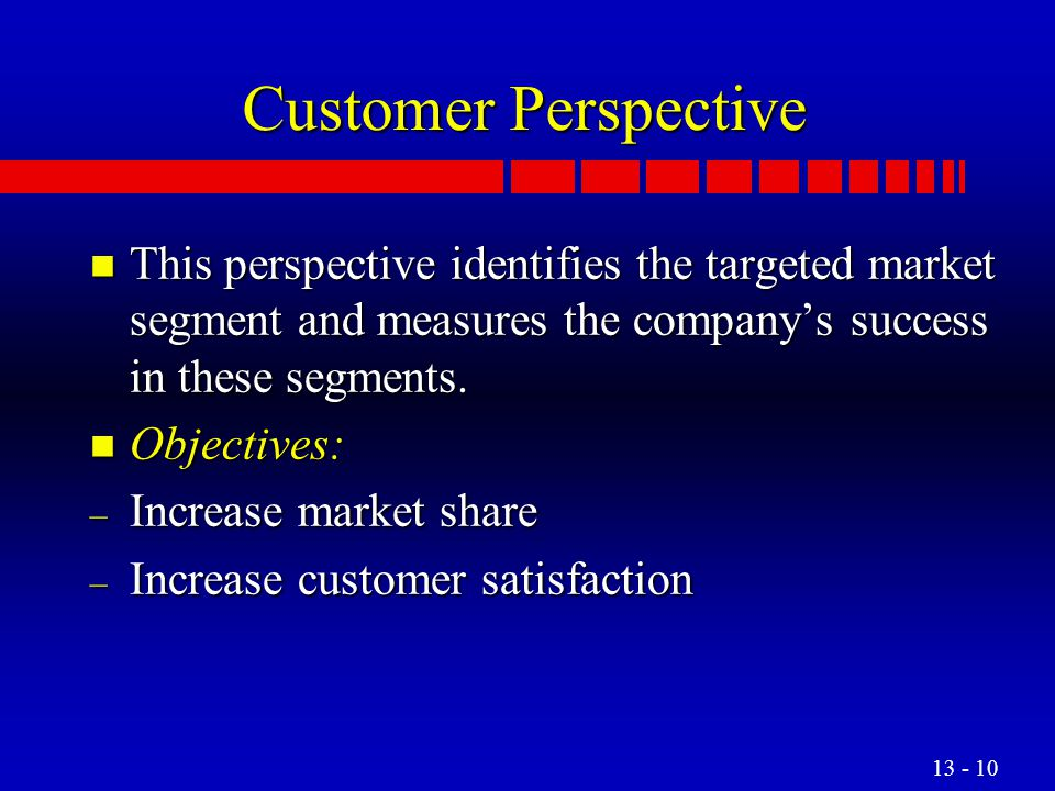 Customer Perspective This perspective identifies the targeted market segment and measures the company's success in these segments.