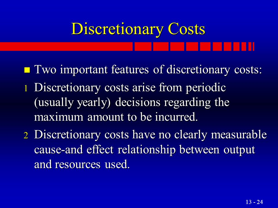 Discretionary Costs Two important features of discretionary costs: