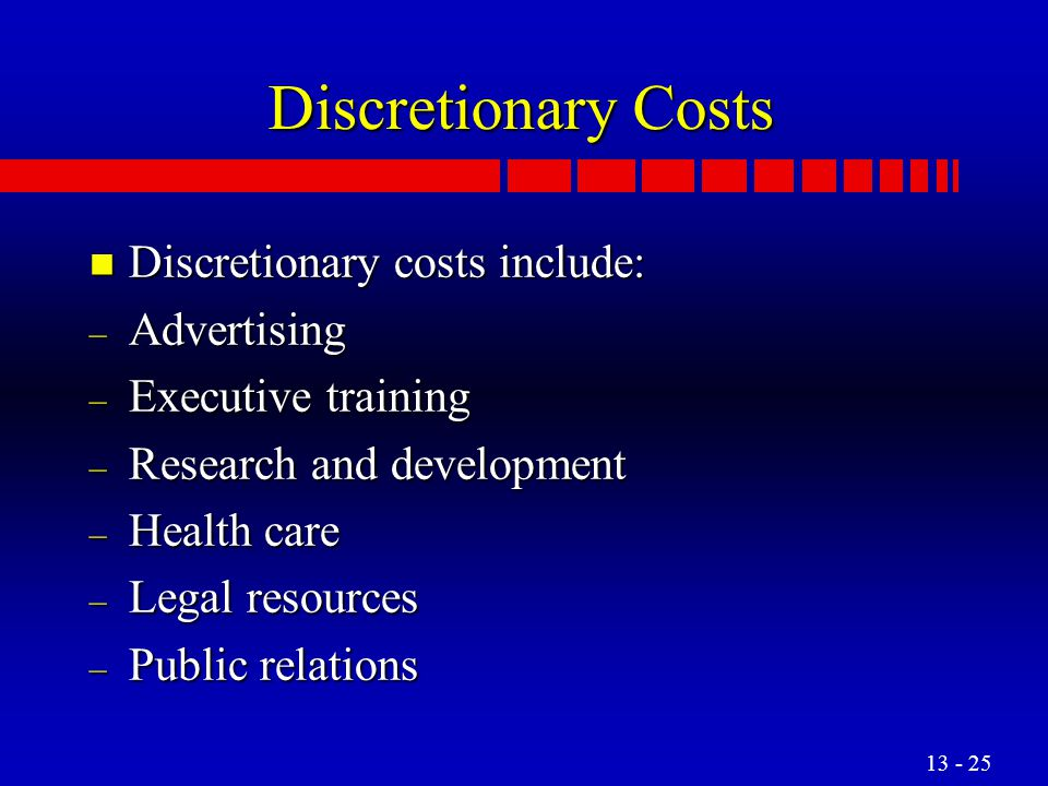Discretionary Costs Discretionary costs include: Advertising