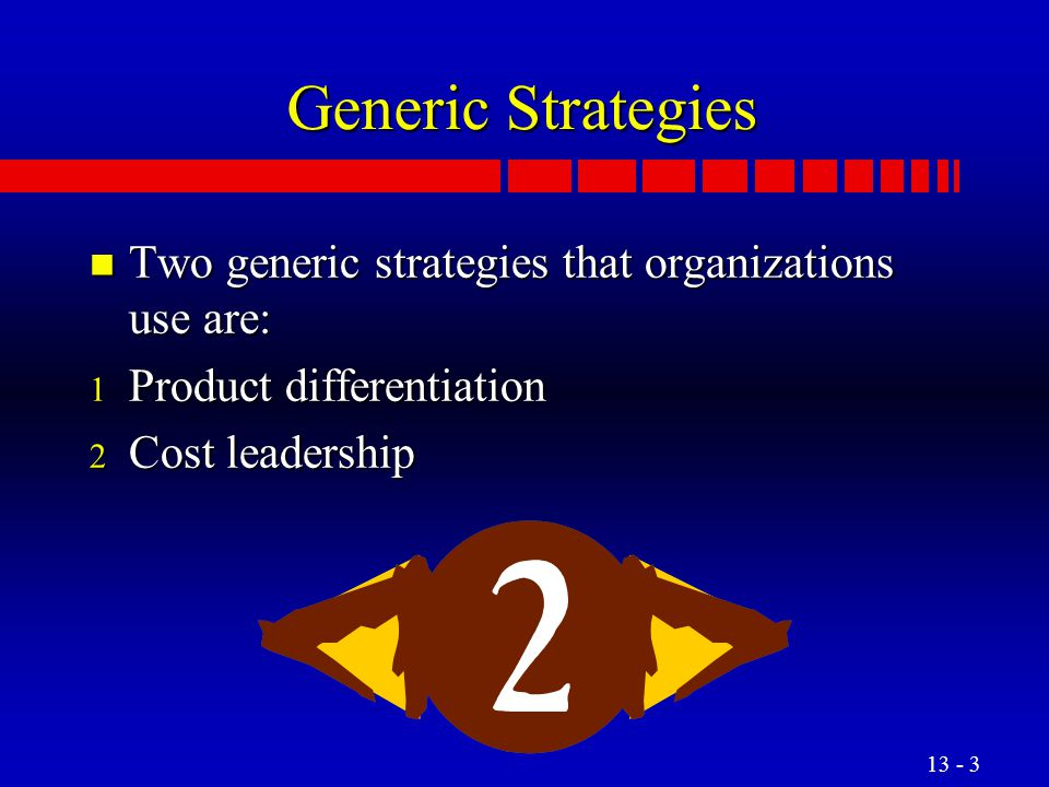 Generic Strategies Two generic strategies that organizations use are: