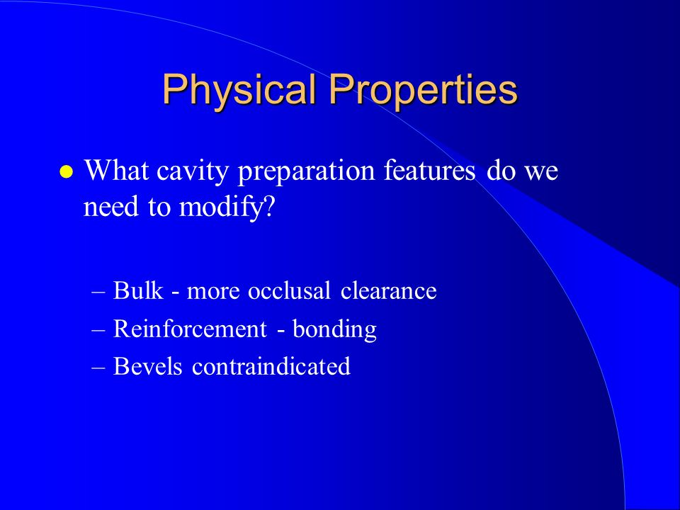 Physical Properties What cavity preparation features do we need to modify Bulk - more occlusal clearance.