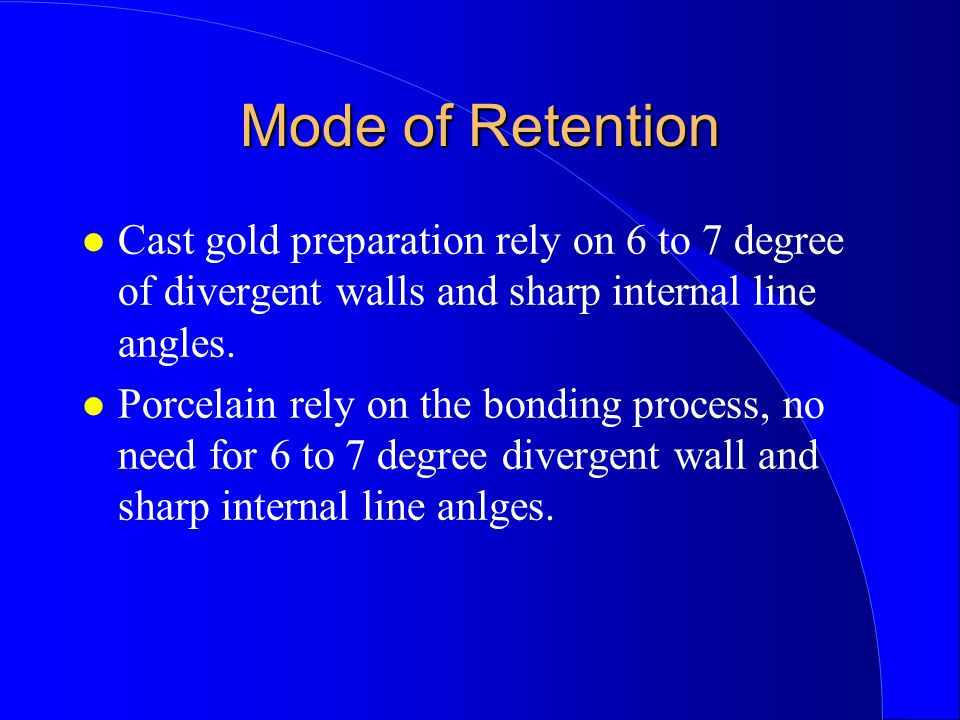 Mode of Retention Cast gold preparation rely on 6 to 7 degree of divergent walls and sharp internal line angles.