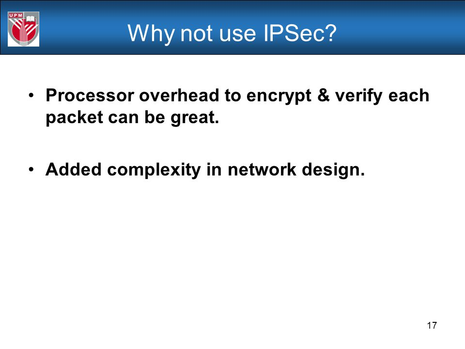 Why not use IPSec. Processor overhead to encrypt & verify each packet can be great.