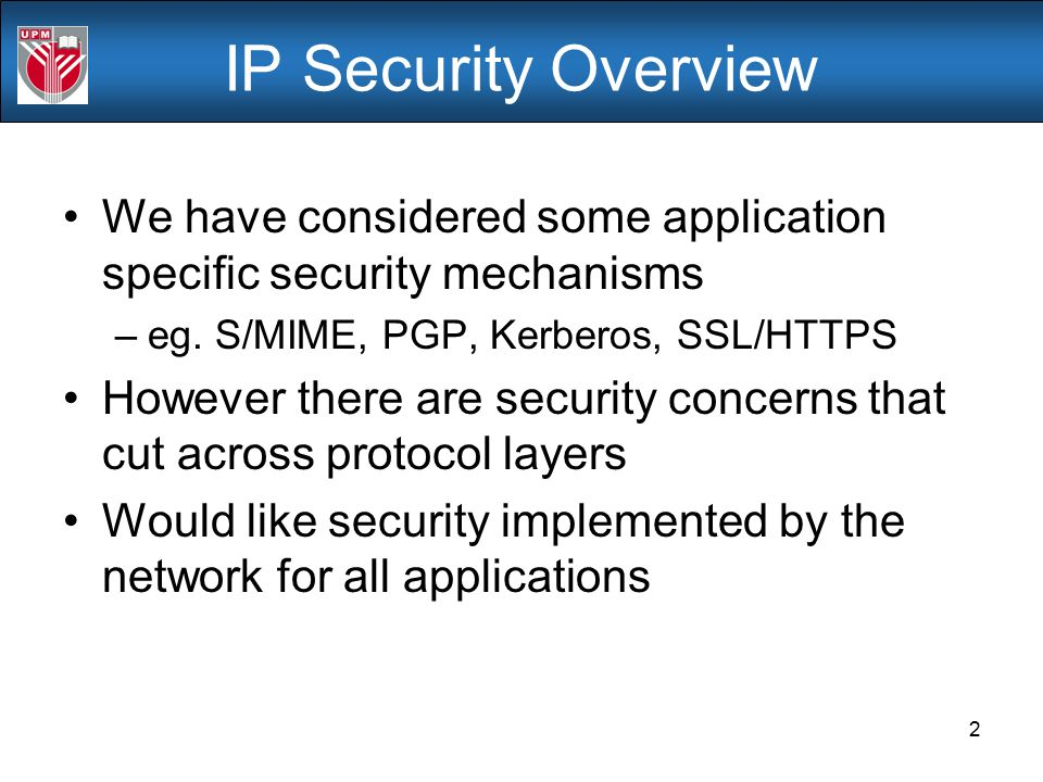 IP Security Overview We have considered some application specific security mechanisms. eg. S/MIME, PGP, Kerberos, SSL/HTTPS.