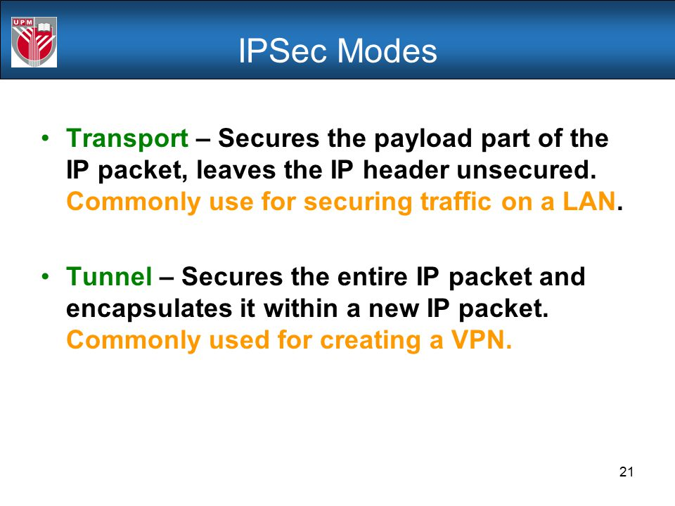 IPSec Modes Transport – Secures the payload part of the IP packet, leaves the IP header unsecured. Commonly use for securing traffic on a LAN.