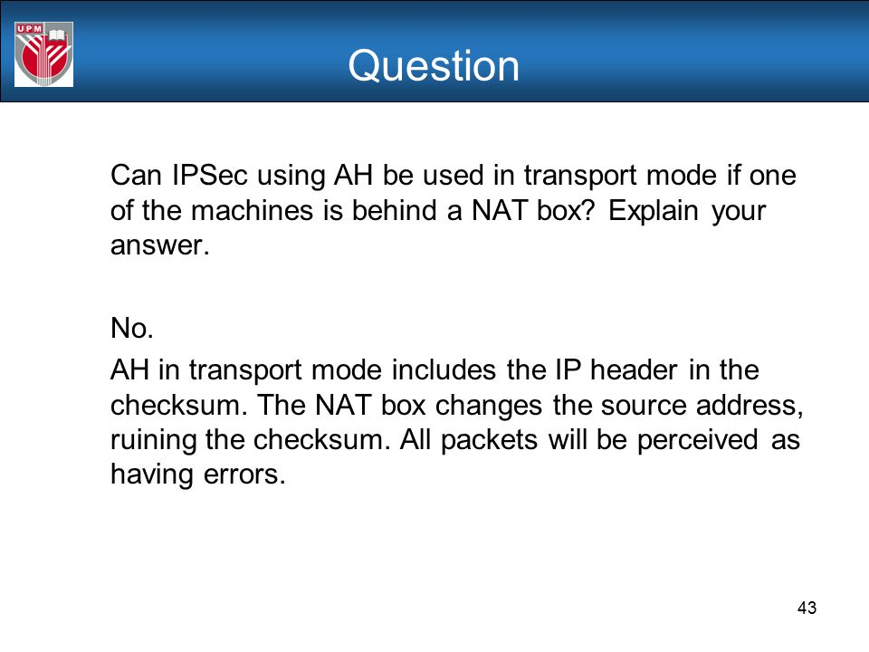 Question Can IPSec using AH be used in transport mode if one of the machines is behind a NAT box Explain your answer.