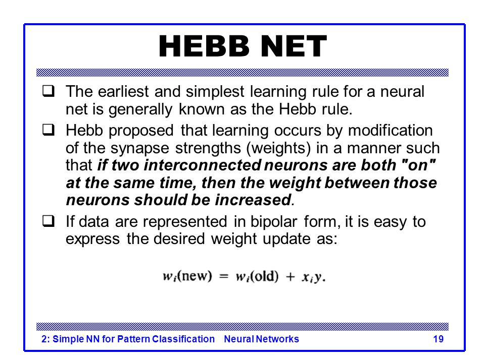 HEBB NET The earliest and simplest learning rule for a neural net is generally known as the Hebb rule.