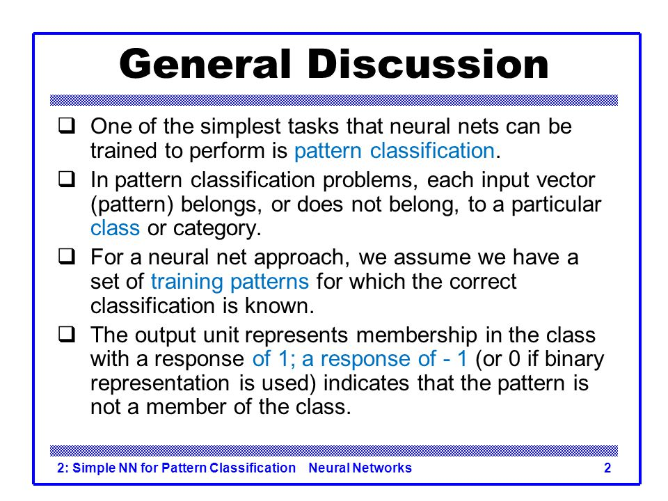 General Discussion One of the simplest tasks that neural nets can be trained to perform is pattern classification.