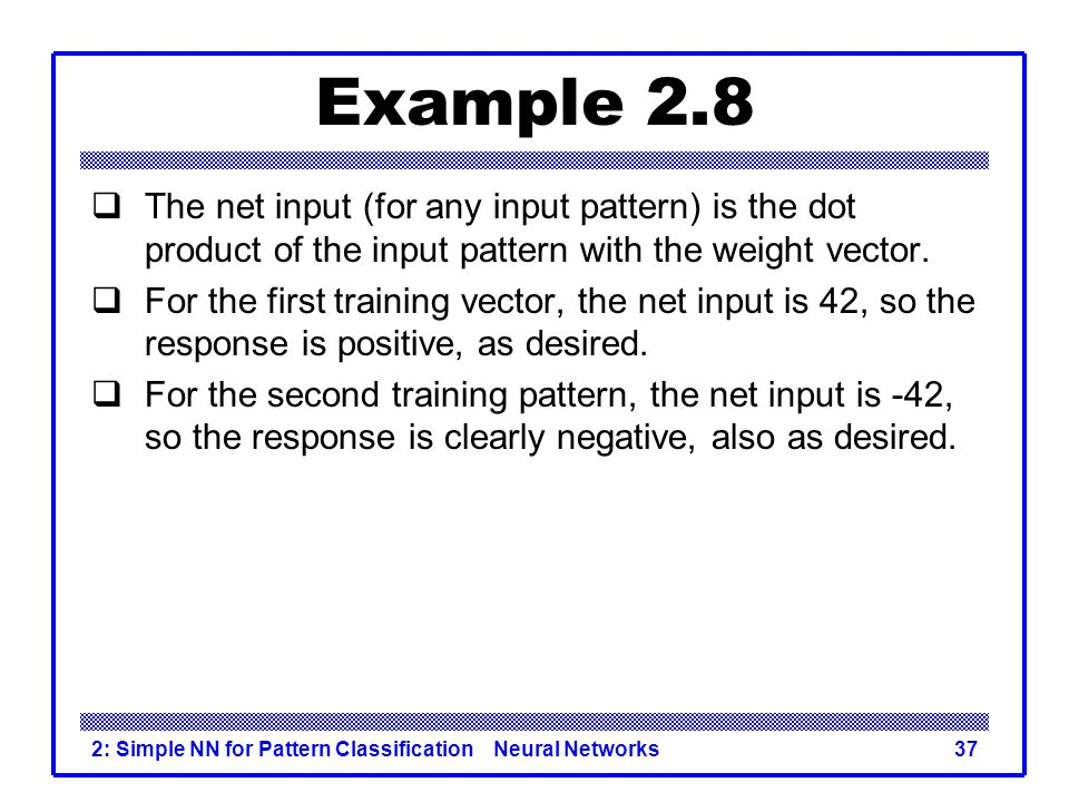 Example 2.8 The net input (for any input pattern) is the dot product of the input pattern with the weight vector.
