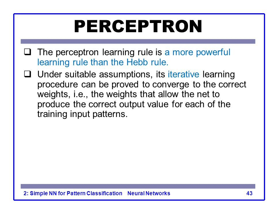 PERCEPTRON The perceptron learning rule is a more powerful learning rule than the Hebb rule.