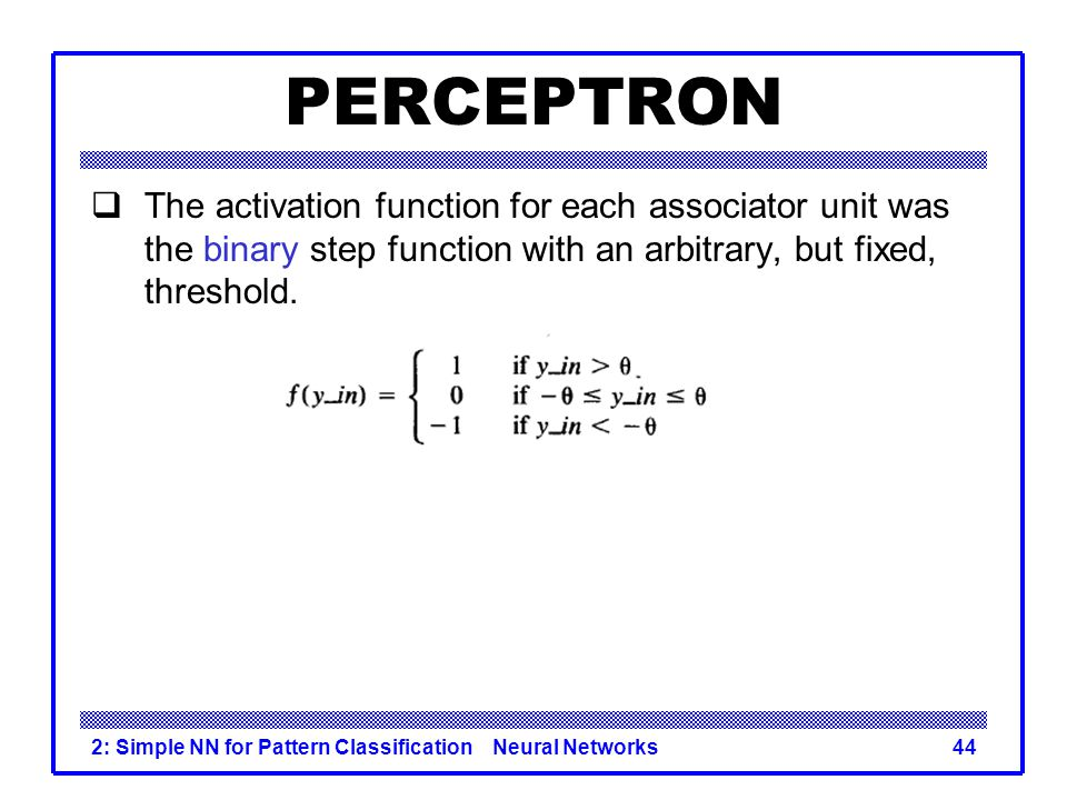 PERCEPTRON The activation function for each associator unit was the binary step function with an arbitrary, but fixed, threshold.