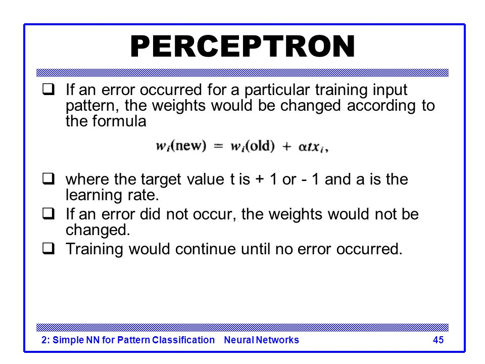 PERCEPTRON If an error occurred for a particular training input pattern, the weights would be changed according to the formula.