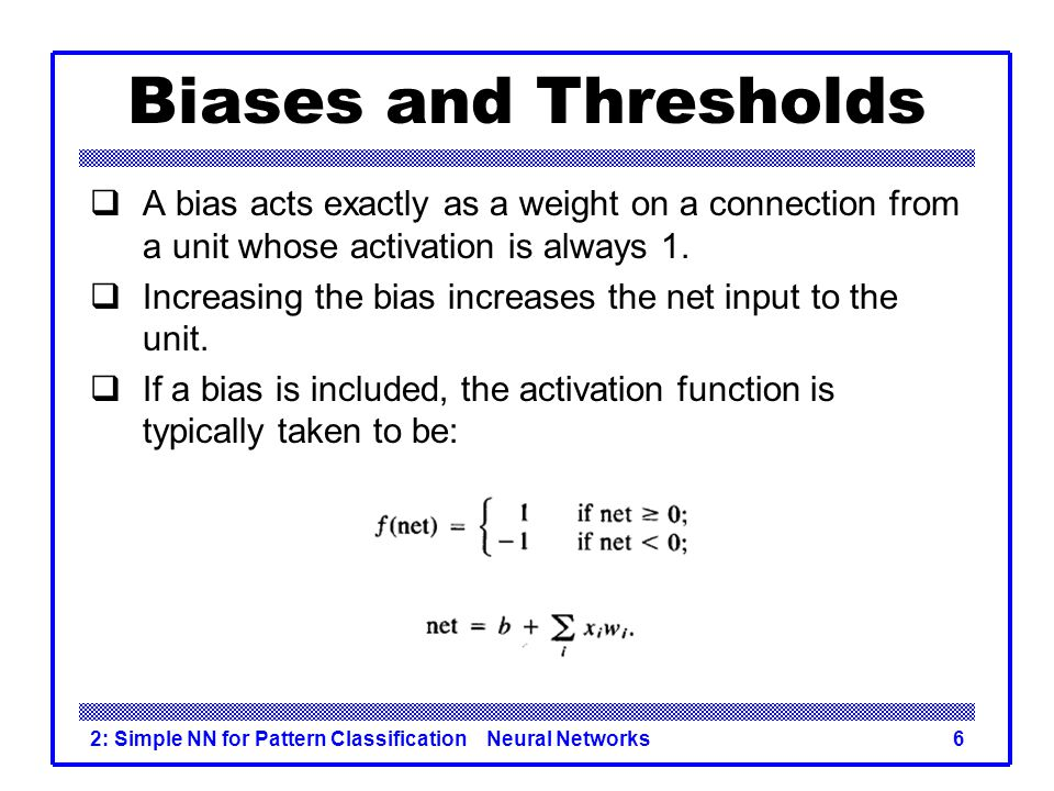 Biases and Thresholds A bias acts exactly as a weight on a connection from a unit whose activation is always 1.