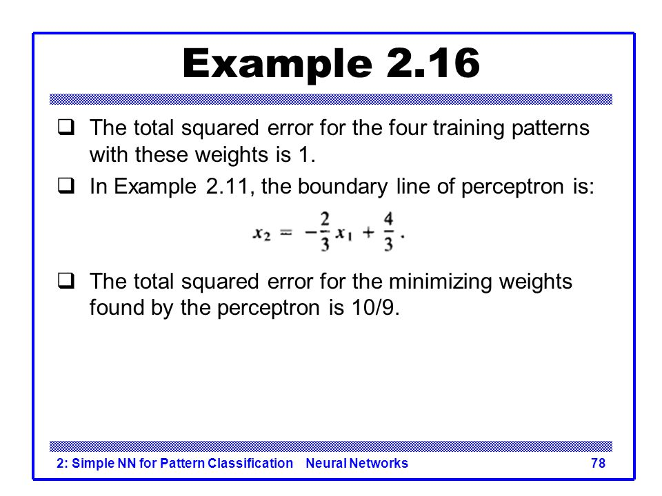 Example 2.16 The total squared error for the four training patterns with these weights is 1. In Example 2.11, the boundary line of perceptron is: