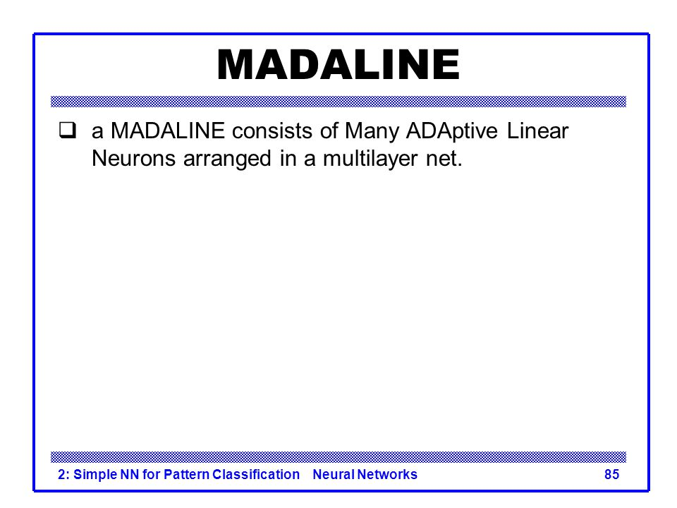 MADALINE a MADALINE consists of Many ADAptive Linear Neurons arranged in a multilayer net.