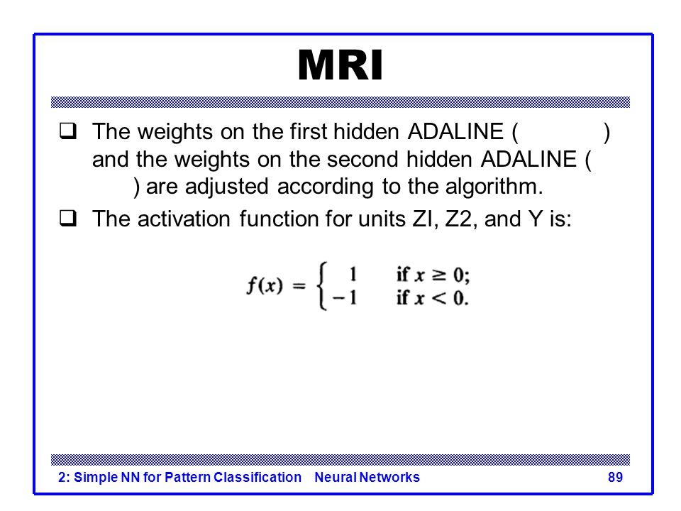 MRI The weights on the first hidden ADALINE ( ) and the weights on the second hidden ADALINE ( ) are adjusted according to the algorithm.