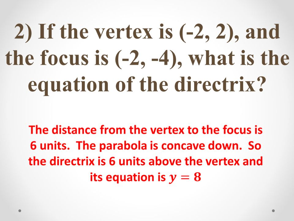 2) If the vertex is (-2, 2), and the focus is (-2, -4), what is the equation of the directrix