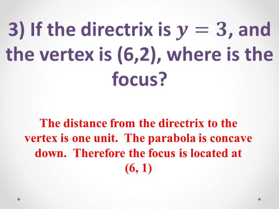 The distance from the directrix to the vertex is one unit. The parabola is concave down. Therefore the focus is located at.