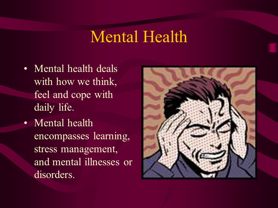 Mental Health Mental health deals with how we think, feel and cope with daily life.