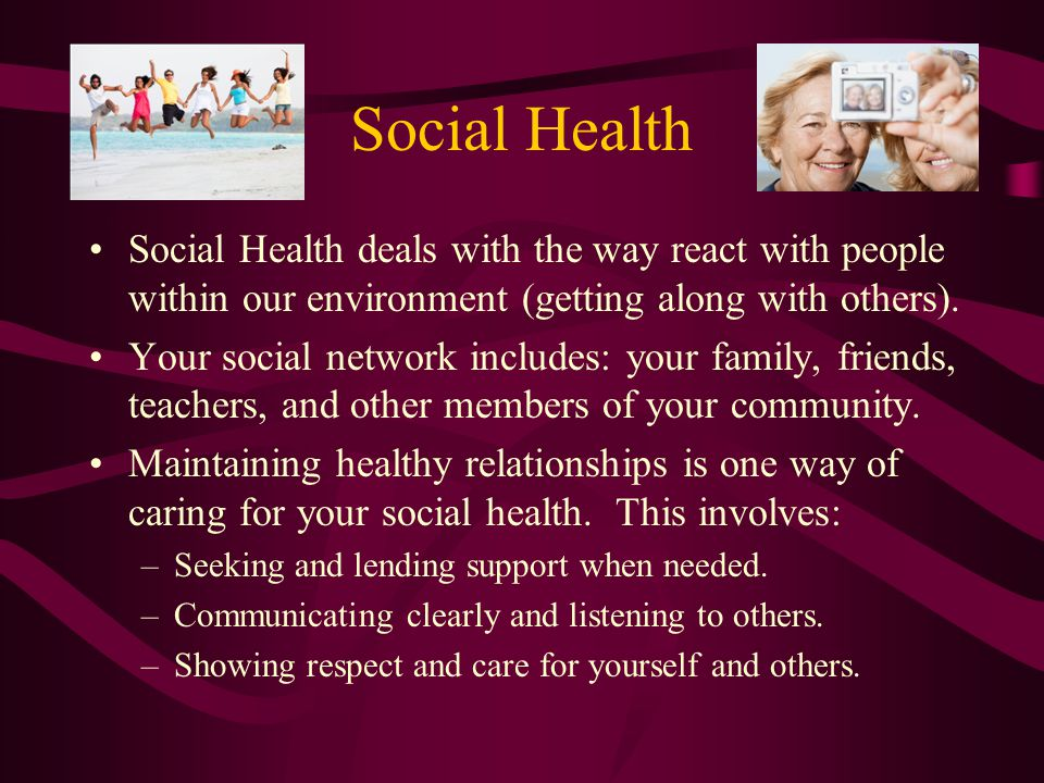 Social Health Social Health deals with the way react with people within our environment (getting along with others).