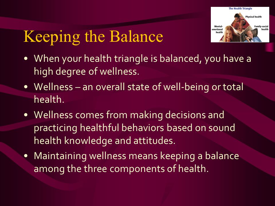 Keeping the Balance When your health triangle is balanced, you have a high degree of wellness.