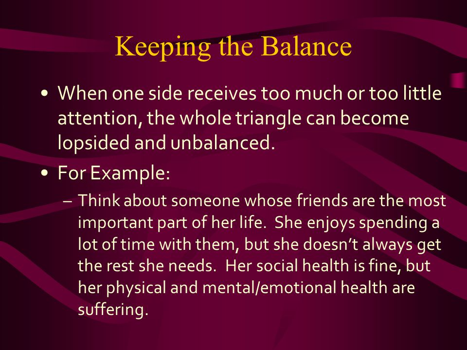 Keeping the Balance When one side receives too much or too little attention, the whole triangle can become lopsided and unbalanced.